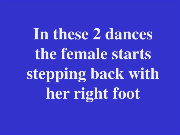 In these 2 dances the female starts stepping back with her right foot