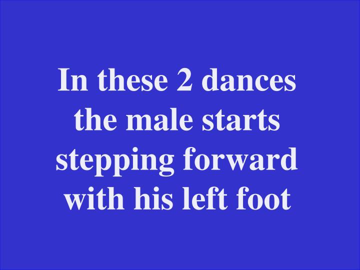 In these 2 dances the male starts stepping forward with his left foot