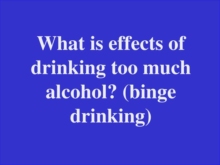 What is effects of drinking too much alcohol? (binge drinking)