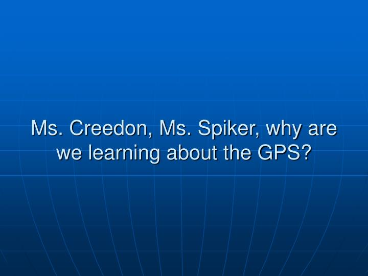 Ms. Creedon, Ms. Spiker, why are we learning about the GPS?