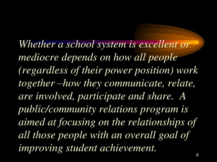 Whether a school system is excellent or mediocre depends on how all people (regardless of their power position) work together –how they communicate, relate, are involved, participate and share.  A public/community relations program is aimed at focusing on the relationships of all those people with an overall goal of improving student achievement.