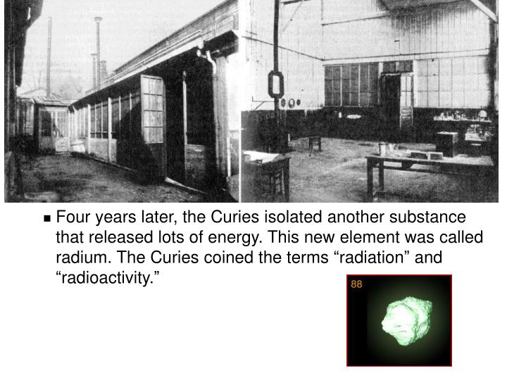 "Four years later, the Curies isolated another substance that released lots of energy. This new element was called radium. The Curies coined the terms ""radiation"" and ""radioactivity."""