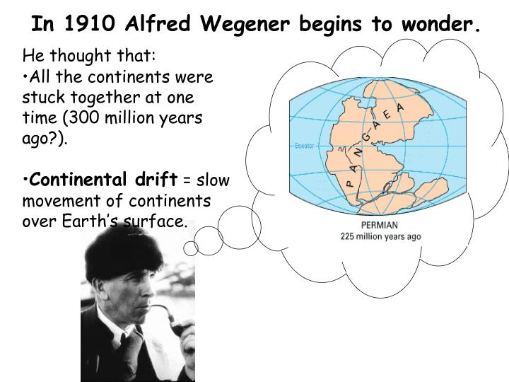 In 1910 Alfred Wegener begins to wonder.