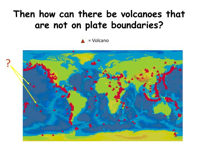 Then how can there be volcanoes that are not on plate boundaries?