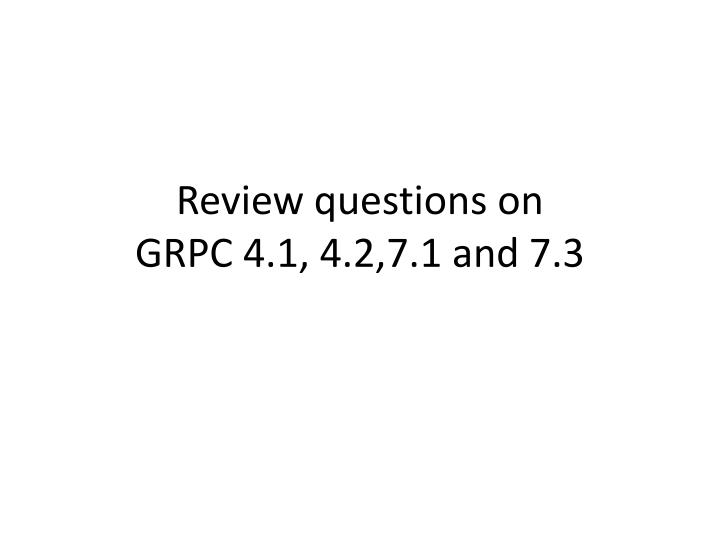 review questions on grpc 4 1 4 2 7 1 and 7 3 n.