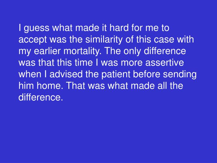 I guess what made it hard for me to accept was the similarity of this case with my earlier mortality. The only difference was that this time I was more assertive when I advised the patient before sending him home. That was what made all the difference.