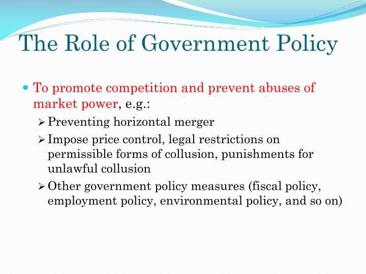 competetive and government policies Definition of competition policy: policies intended to prevent collusion among firms and to prevent individual firms from having excessive market power.