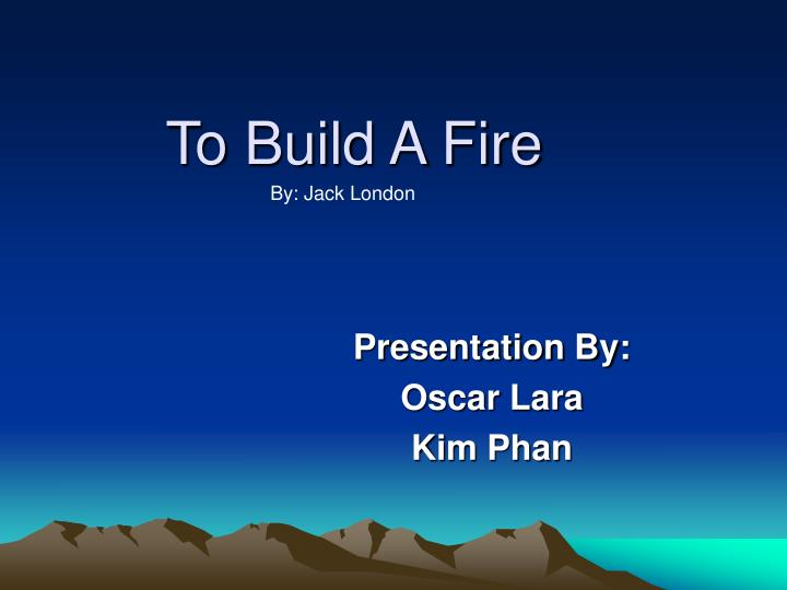 thesis for to build a fire by jack london To build a fire by jack london sheeondra adams ap english iii ms williams mar 1, 2012 thesis statement in jack's london short story, the man struggles with his confidence, he does not realize how strong nature is and how weak he is.