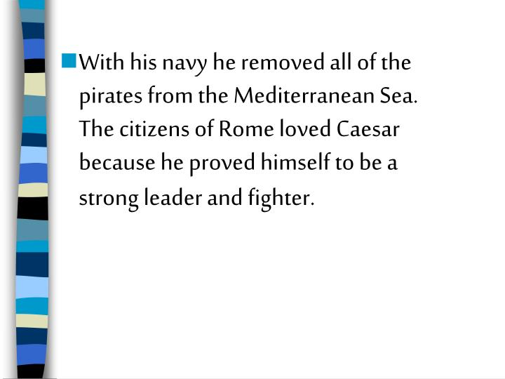 With his navy he removed all of the pirates from the Mediterranean Sea.  The citizens of Rome loved ...