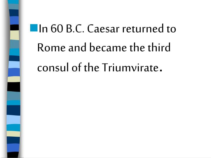In 60 B.C. Caesar returned to Rome and became the third consul of the Triumvirate