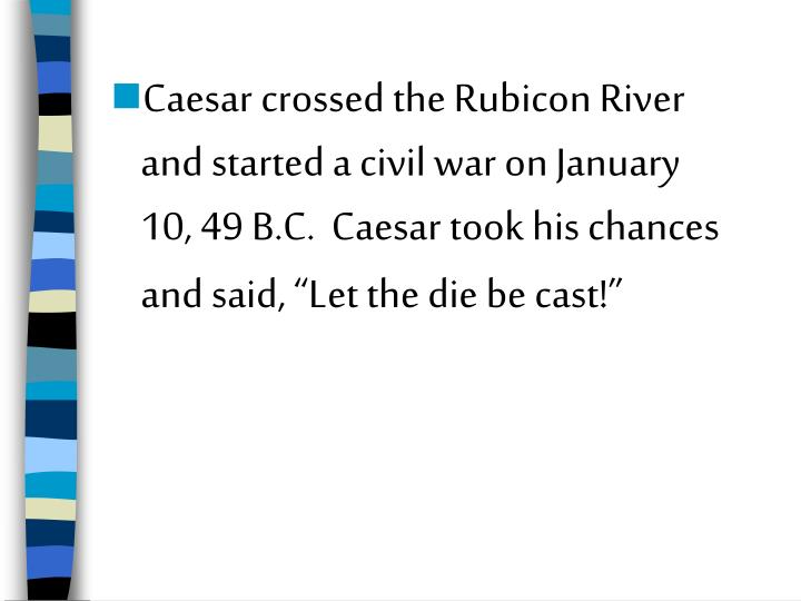 """Caesar crossed the Rubicon River and started a civil war on January 10, 49 B.C.  Caesar took his chances and said, """"Let the die be cast!"""""""