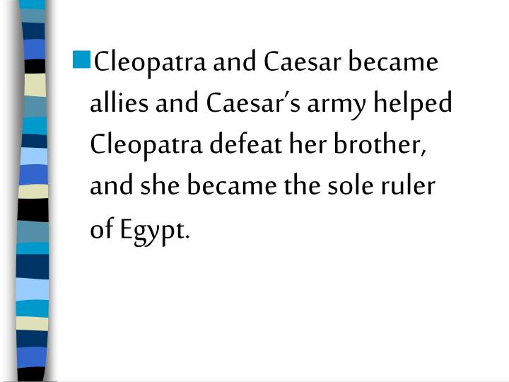 Cleopatra and Caesar became allies and Caesar's army helped Cleopatra defeat her brother, and she became the sole ruler of Egypt.