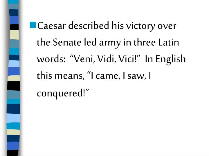 """Caesar described his victory over the Senate led army in three Latin words:  """"Veni, Vidi, Vici!""""  In English this means, """"I came, I saw, I conquered!"""""""