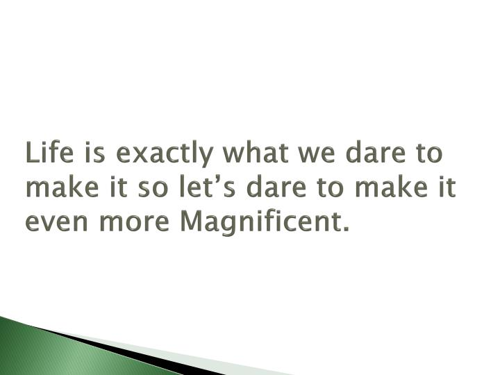 Life is exactly what we dare to make it so let's dare to make it even more Magnificent.