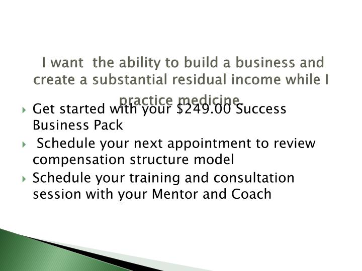 I want  the ability to build a business and create a substantial residual income while I practice medicine.