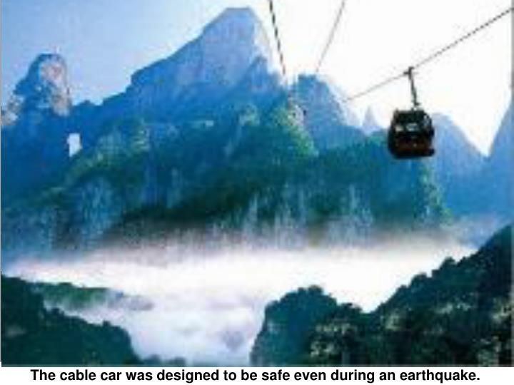 The cable car was designed to be safe even during an earthquake.