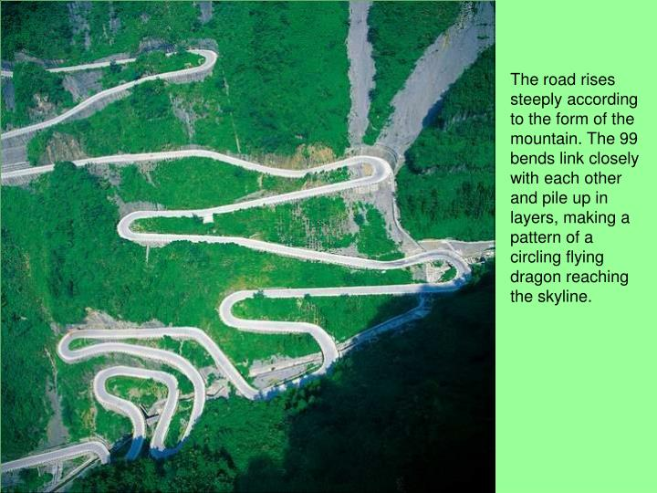 The road rises steeply according to the form of the mountain. The 99 bends link closely with each other and pile up in layers, making a pattern of a circling flying dragon reaching the skyline.