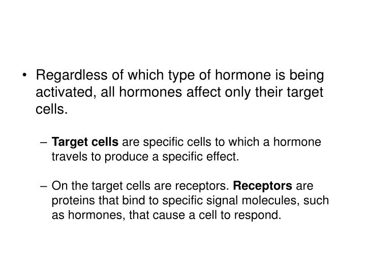 Regardless of which type of hormone is being activated, all hormones affect only their target cells.