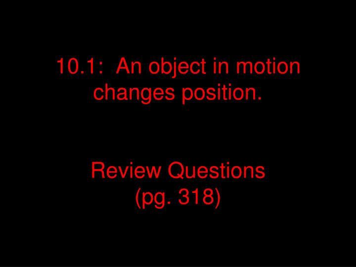 10 1 an object in motion changes position review questions pg 318 n.