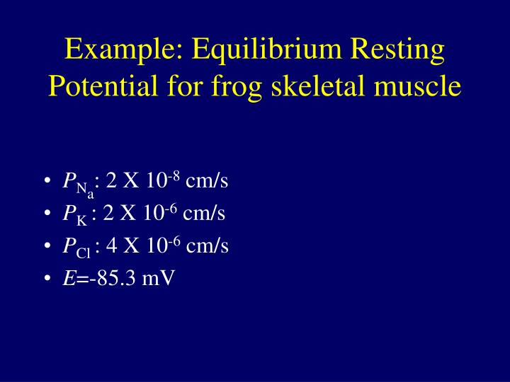 Example: Equilibrium Resting Potential for frog skeletal muscle