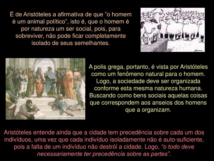 """É de Aristóteles a afirmativa de que """"o homem é um animal político"""", isto é, que o homem é por natureza um ser social, pois, para sobreviver, não pode ficar completamente isolado de seus semelhantes."""