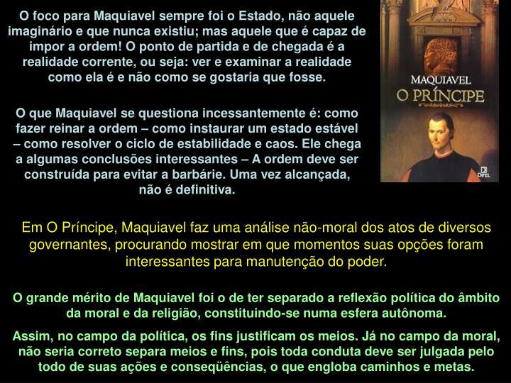 O foco para Maquiavel sempre foi o Estado, não aquele imaginário e que nunca existiu; mas aquele que é capaz de impor a ordem! O ponto de partida e de chegada é a realidade corrente, ou seja: ver e examinar a realidade como ela é e não como se gostaria que fosse.