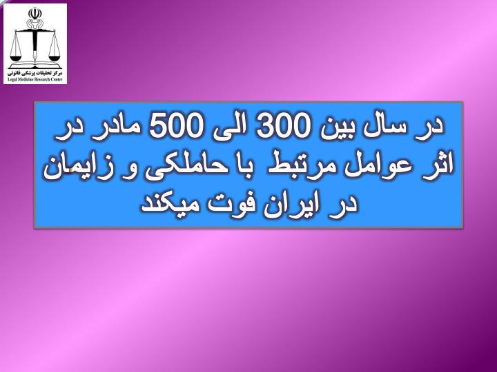 در سال بین 300 الی 500 مادر در اثر عوامل مرتبط  با حاملکی و زایمان در ایران فوت میکند
