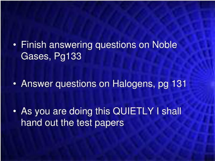 Finish answering questions on Noble Gases, Pg133