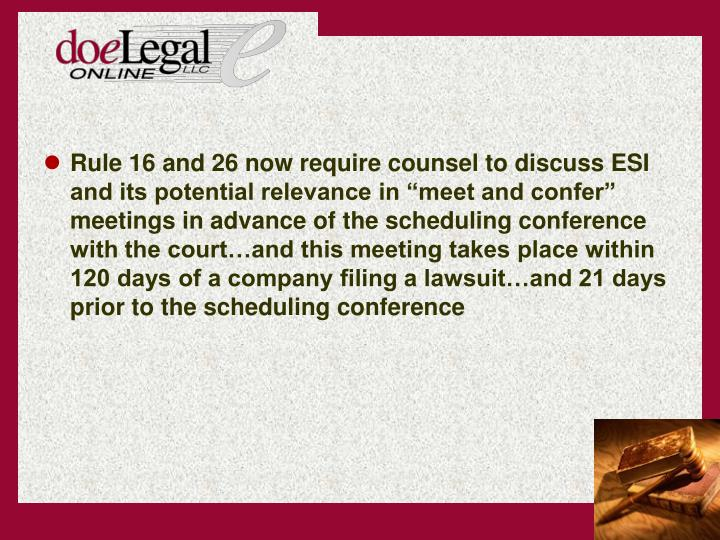 "Rule 16 and 26 now require counsel to discuss ESI and its potential relevance in ""meet and confer"" meetings in advance of the scheduling conference with the court…and this meeting takes place within 120 days of a company filing a lawsuit…and 21 days prior to the scheduling conference"