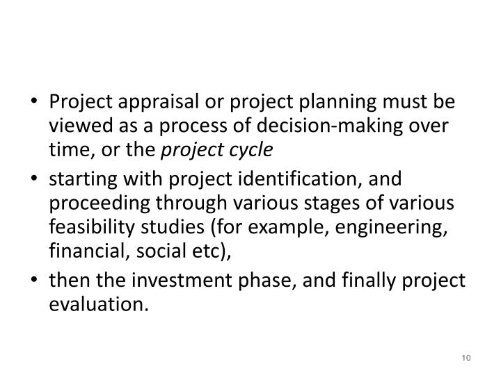 Project appraisal or project planning must be viewed as a process of decision-making over time, or the