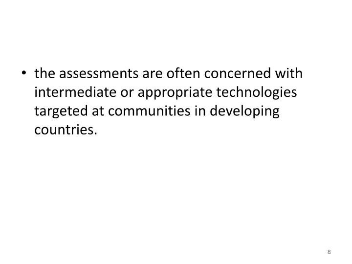 the assessments are often concerned with intermediate or appropriate technologies targeted at communities in developing countries.
