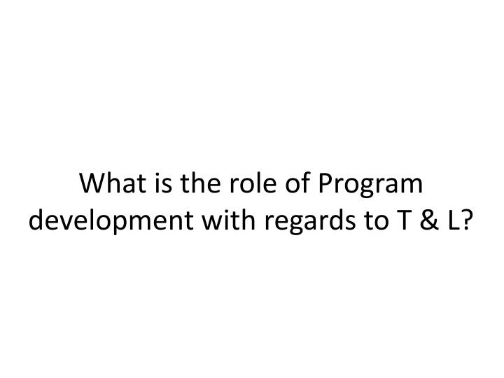 What is the role of Program development with regards to T & L?