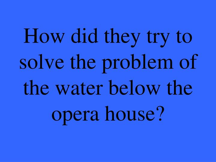 How did they try to solve the problem of the water below the opera house?