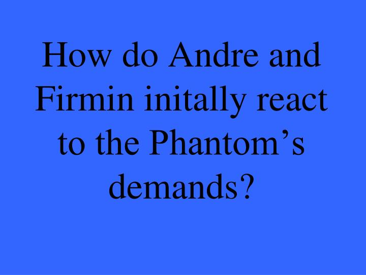 How do Andre and Firmin initally react to the Phantom's demands?