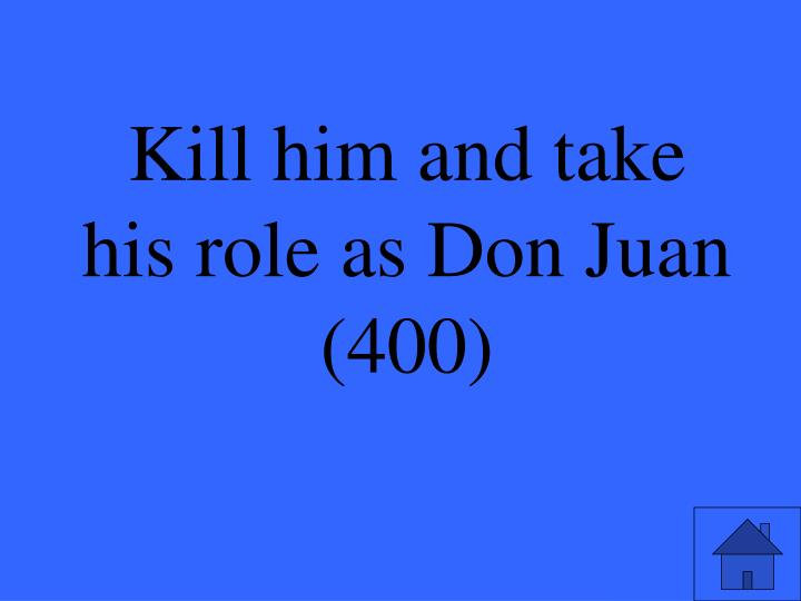 Kill him and take his role as Don Juan