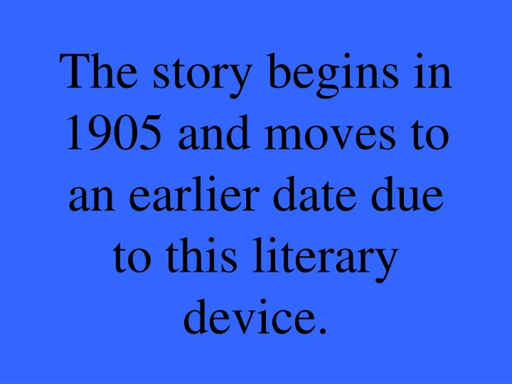 The story begins in 1905 and moves to an earlier date due to this literary device.