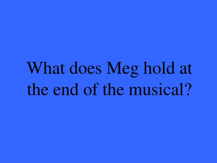 What does Meg hold at the end of the musical?