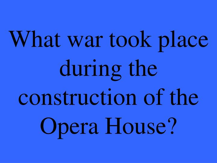 What war took place during the construction of the Opera House?