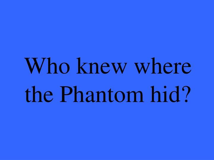Who knew where the Phantom hid?