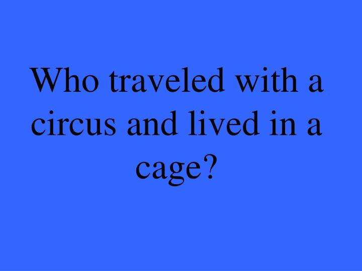 Who traveled with a circus and lived in a cage