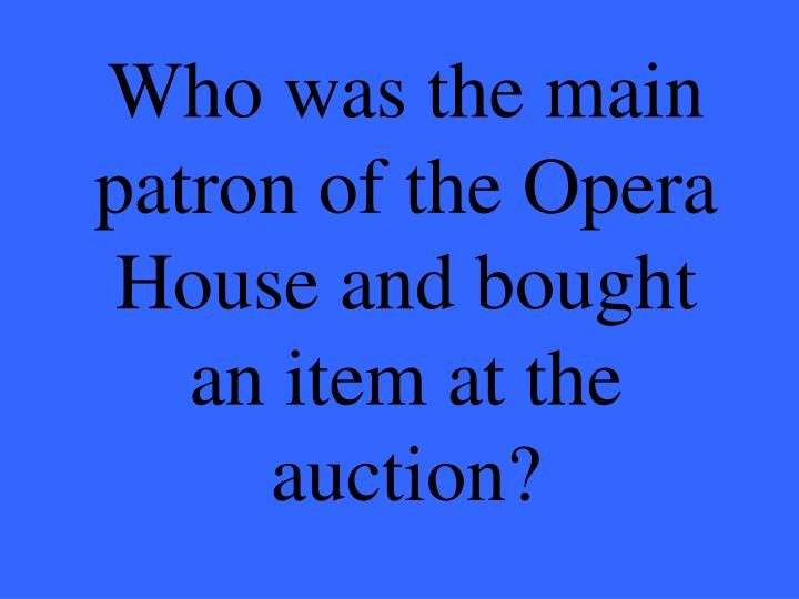 Who was the main patron of the Opera House and bought an item at the auction?