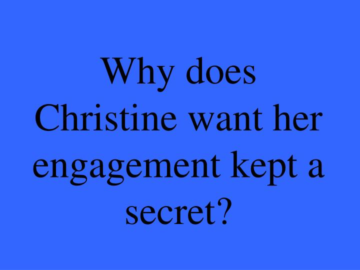 Why does Christine want her engagement kept a secret?