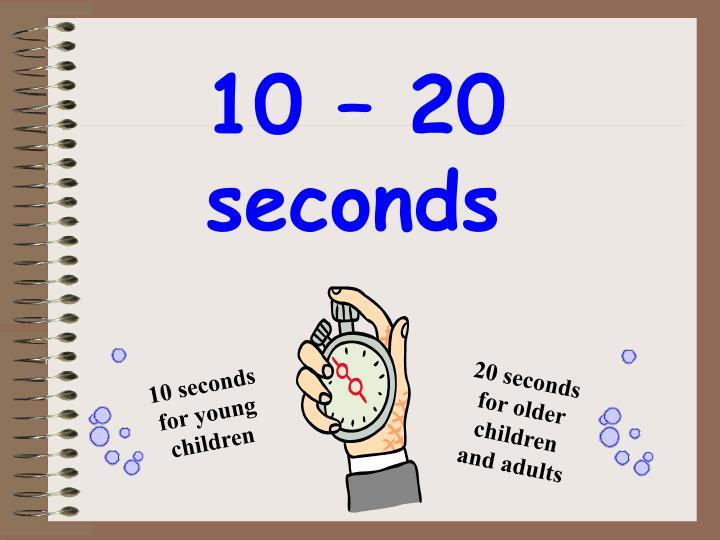 10 – 20 seconds