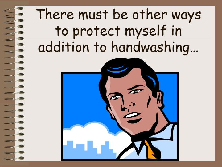 There must be other ways to protect myself in addition to handwashing…