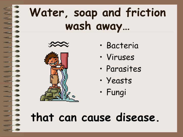 Water soap and friction wash away