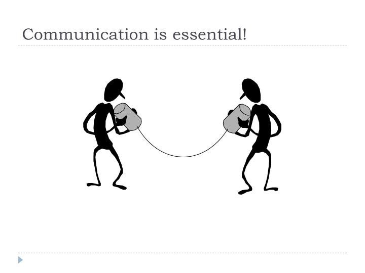 Communication is essential!