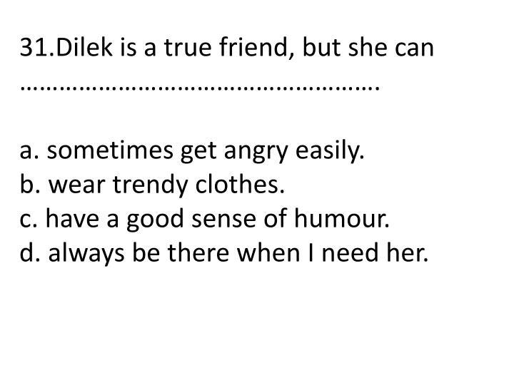 31.Dilek is a true friend, but she can ……………………………………………….