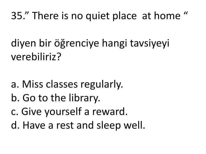 """35."""" There is no quiet place  at home """""""