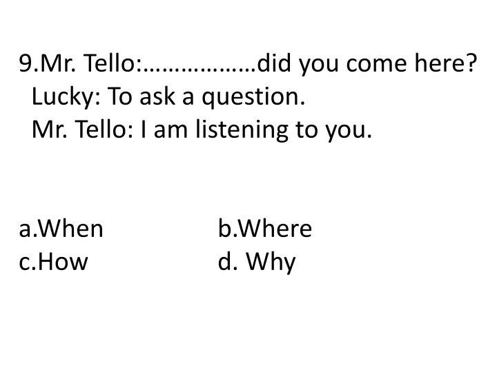9.Mr. Tello:………………did you come here?