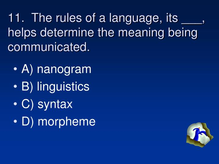 11.  The rules of a language, its ___, helps determine the meaning being communicated.